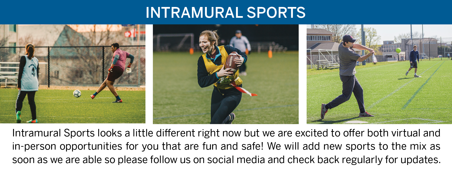 Intramural Sports - Intramural Sports looks a little different right now but we are excited to offer both virtual and in-person opportunities for you that are fun and safe! We will add new sports to the mix as soon as we are able so please follow us on social media and check back regularly for updates.