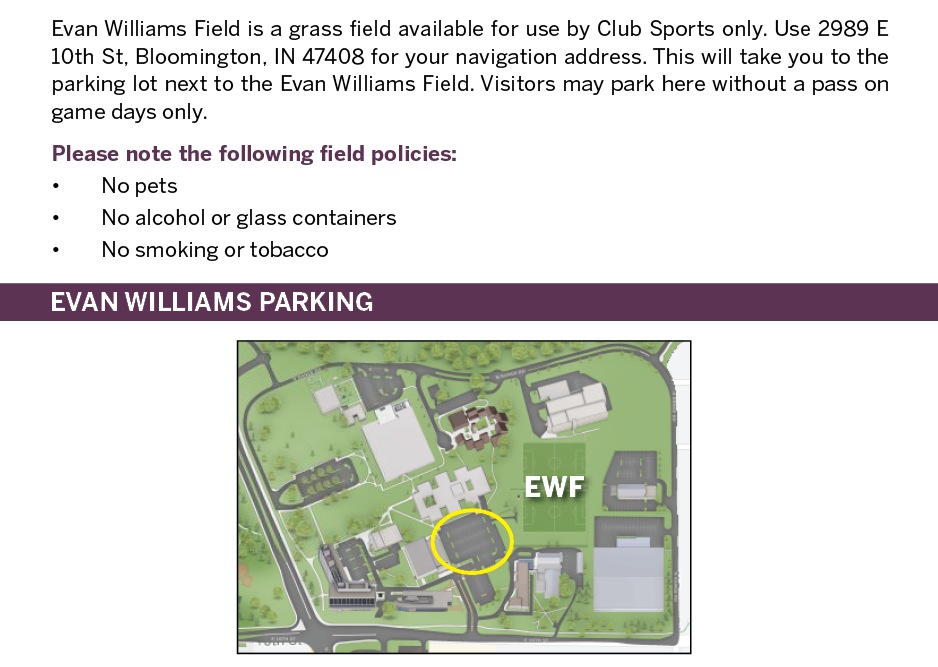 Evan Williams Field is a grass field available for use by Club Sports only. Use 2989 E 10th St, Bloomington, IN 47408 for your navigation address. This will take you to the parking lot next to the Evan Williams Field. Visitors may park here without a pass on game days only. Please note the following field policies: • No pets • No alcohol or glass containers • No smoking or tobacco