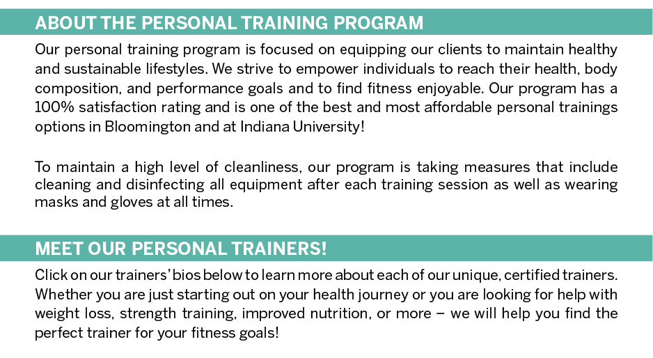 ABOUT THE PERSONAL TRAINING PROGRAM Our personal training program is focused on equipping our clients to maintain healthy and sustainable lifestyles. We strive to empower individuals to reach their health, body composition, and performance goals and to find fitness enjoyable. Our program has a 100% satisfaction rating and is one of the best and most affordable personal trainings options in Bloomington and at Indiana University!  MEET OUR PERSONAL TRAINERS! Click on our trainers' bios below to learn more about each of our unique, certified trainers. Whether you are just starting out on your health journey or you are looking for help with weight loss, strength training, improved nutrition, or more – we will help you find the perfect trainer for your fitness goals!
