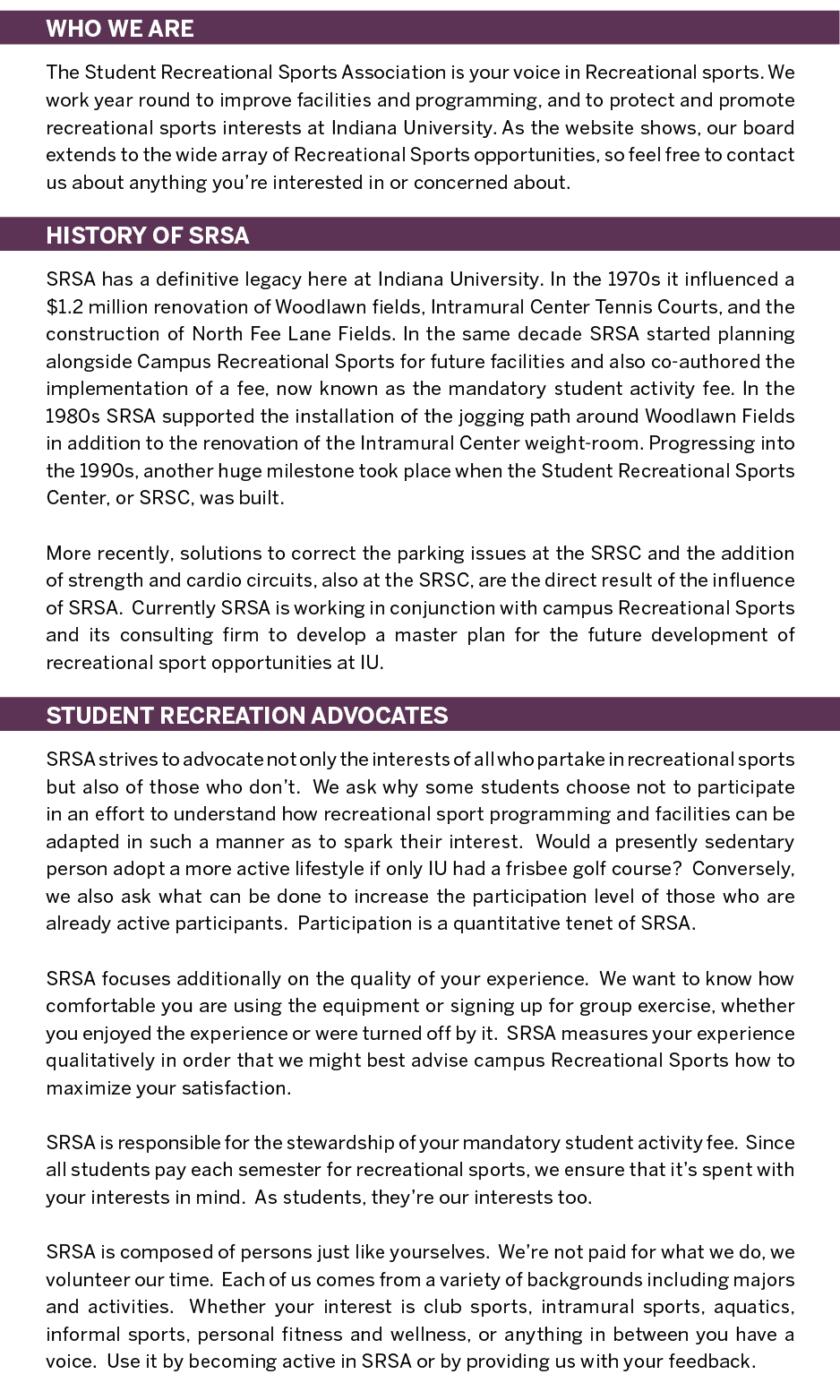 The SRSA monitors, improves, and promotes Recreational Sports opportunities to IU students, faculty and staff!  WHO WE ARE The Student Recreational Sports Association is your voice in Recreational sports. We work year round to improve facilities and programming, and to protect and promote recreational sports interests at Indiana University. As the website shows, our board extends to the wide array of Recreational Sports opportunities, so feel free to contact us about anything you're interested in or concerned about.  HISTORY OF SRSA SRSA has a definitive legacy here at Indiana University. In the 1970s it influenced a $1.2 million renovation of Woodlawn fields, Intramural Center Tennis Courts, and the construction of North Fee Lane Fields. In the same decade SRSA started planning alongside Campus Recreational Sports for future facilities and also co-authored the implementation of a fee, now known as the mandatory student activity fee. In the 1980s SRSA supported the installation of the jogging path around Woodlawn Fields in addition to the renovation of the Intramural Center weight-room. Progressing into the 1990s, another huge milestone took place when the Student Recreational Sports Center, or SRSC, was built.  More recently, solutions to correct the parking issues at the SRSC and the addition of strength and cardio circuits, also at the SRSC, are the direct result of the influence of SRSA.  Currently SRSA is working in conjunction with campus Recreational Sports and its consulting firm to develop a master plan for the future development of recreational sport opportunities at IU.  STUDENT RECREATION ADVOCATES SRSA strives to advocate not only the interests of all who partake in recreational sports but also of those who don't.  We ask why some students choose not to participate in an effort to understand how recreational sport programming and facilities can be adapted in such a manner as to spark their interest.  Would a presently sedentary person adopt a more active lifestyle if only IU had a frisbee golf course?  Conversely, we also ask what can be done to increase the participation level of those who are already active participants.  Participation is a quantitative tenet of SRSA.  SRSA focuses additionally on the quality of your experience.  We want to know how comfortable you are using the equipment or signing up for group exercise, whether you enjoyed the experience or were turned off by it.  SRSA measures your experience qualitatively in order that we might best advise campus Recreational Sports how to maximize your satisfaction.  SRSA is responsible for the stewardship of your mandatory student activity fee.  Since all students pay each semester for recreational sports, we ensure that it's spent with your interests in mind.  As students, they're our interests too.  SRSA is composed of persons just like yourselves.  We're not paid for what we do, we volunteer our time.  Each of us comes from a variety of backgrounds including majors and activities.  Whether your interest is club sports, intramural sports, aquatics, informal sports, personal fitness and wellness, or anything in between you have a voice.  Use it by becoming active in SRSA or by providing us with your feedback.