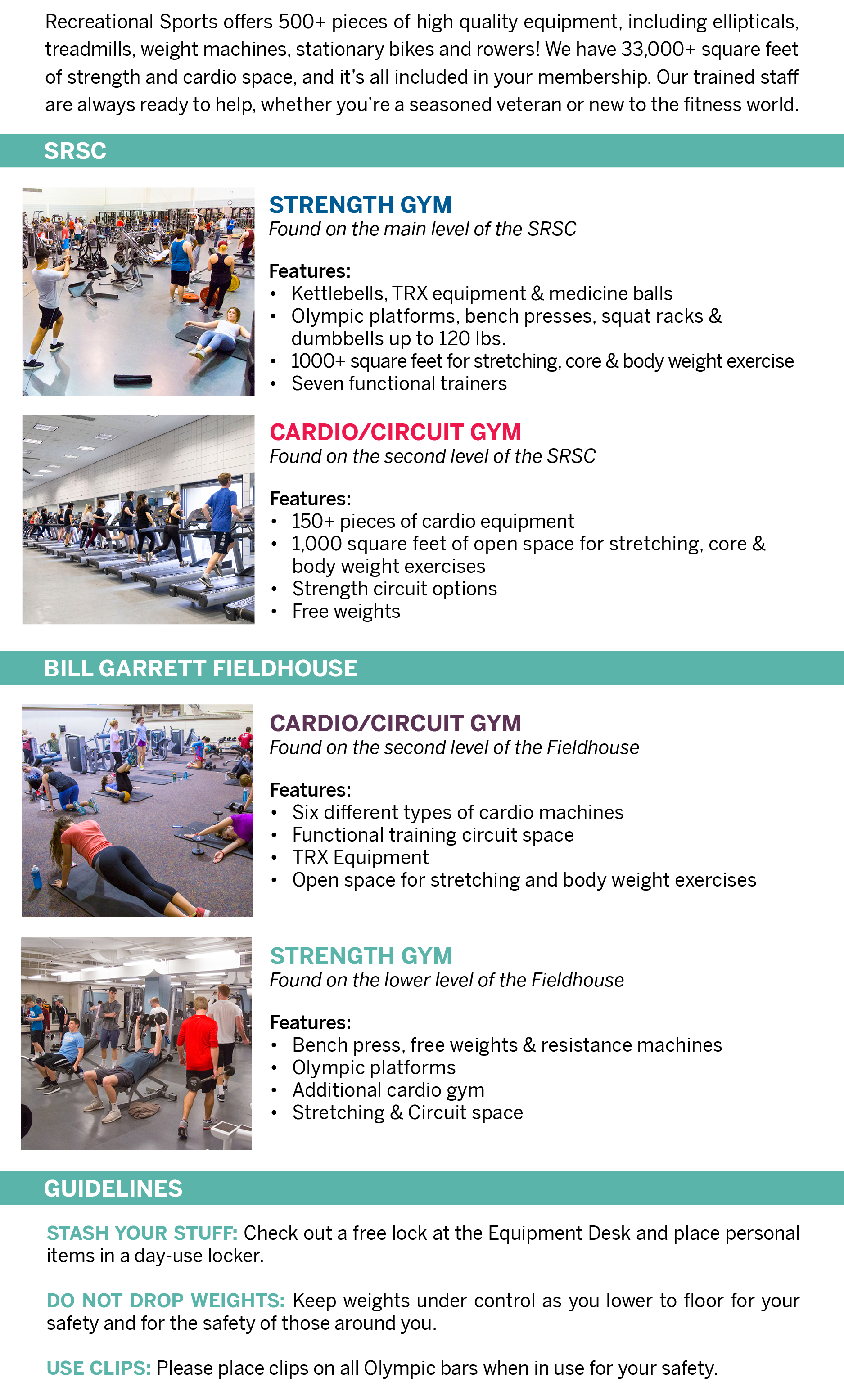 Recreational Sports offers 500+ pieces of high quality equipment, including ellipticals, treadmills, weight machines, stationary bikes, and rowers! We have 33,000+ square feet of strength and cardio space, and it's all included in your membership. Our trained staff are always ready to help, whether you're a seasoned veteran or new to the fitness world.  SRSC  STRENGTH GYM Found on the main level of the SRSC Features: Kettlebells, TRX equipment, & medicine balls  Olympic platforms, bench presses, squat racks, and dumbbells up to 120 lbs.  1000+ square feet for stretching, core, & body weight exercise  Seven functional trainers  CARDIO CIRCUIT GYM Found on the second level of the SRSC Features: 152 pieces of cardio equipment 1,000 square feet of open space for stretching, core, and body weight exercises Strength circuit options Free weights  CIRCUIT STUDIO Found on the main level of the SRSC Features: Open space for stretching, core, and body weight exercises Strength circuit options, TRX equipment Smaller space for those who prefer a semi-private setting   INTRAMURAL CENTER  CARDIO/CIRCUIT GYM Found on the second level of the Intramural Center Features: Six different types of cardio machines Functional training circuit space Open space for stretching and body weight exercises  STRENGTH GYM Found on the lower level of the Intramural Center Features: Bench press, free weights, resistance machines Olympic platforms Additional cardio gym Stretching and Circuit space  GUIDELINES Stash Your Stuff: Check out a free lock at the Equipment Desk and place personal items in a day-use locker.   Do not Drop Weights: Keep weights under control as you lower to floor for your safety and for the safety of those around you.   Use Clips: Please place clips on all Olympic bars when in use for your safety.