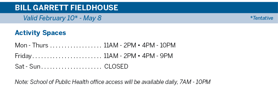 BILL GARRETT FIELDHOUSE Valid February 10* - May 7 *Tentative | Activity Spaces Mon - Thurs 11AM - 2PM • 4PM - 10PM Friday 11AM - 2PM • 4PM - 9PM Sat - Sun  CLOSED  Note: School of Public Health office access will be available daily, 7AM - 10PM